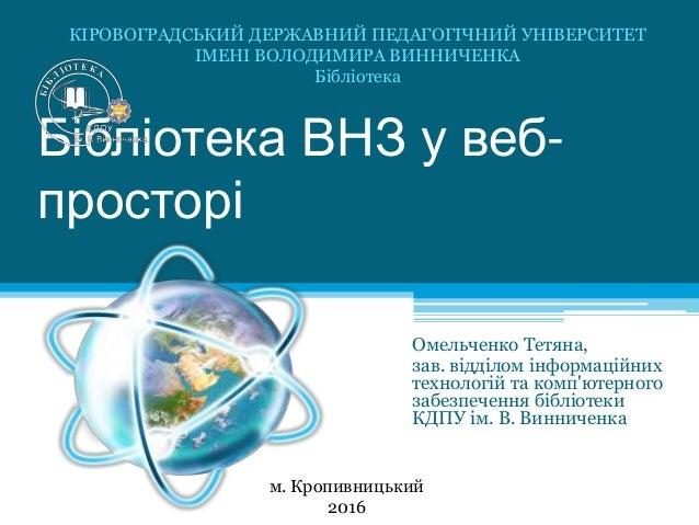 Бібліотека ВНЗ у веб- просторі Омельченко Тетяна, зав. відділом інформаційних технологій та комп'ютерного забезпечення біб...