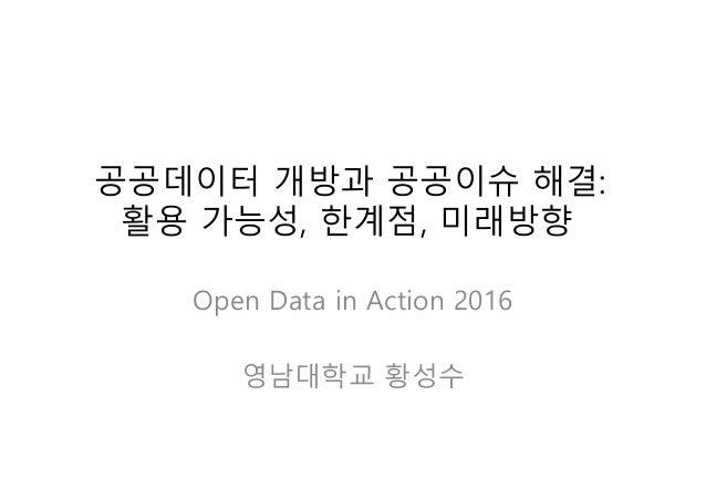 공공데이터 개방과 공공이슈 해결: 활용 가능성, 한계점, 미래방향 Open Data in Action 2016 영남대학교 황성수