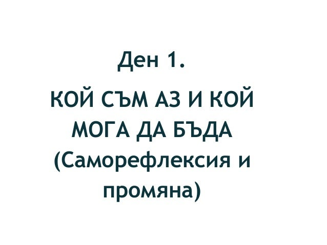 Ден 1. КОЙ СЪМ АЗ И КОЙ МОГА ДА БЪДА (Саморефлексия и промяна)