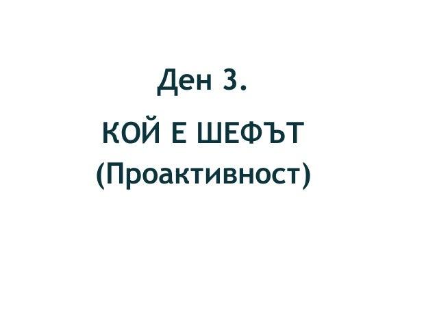 Ден 3. КОЙ Е ШЕФЪТ (Проактивност)