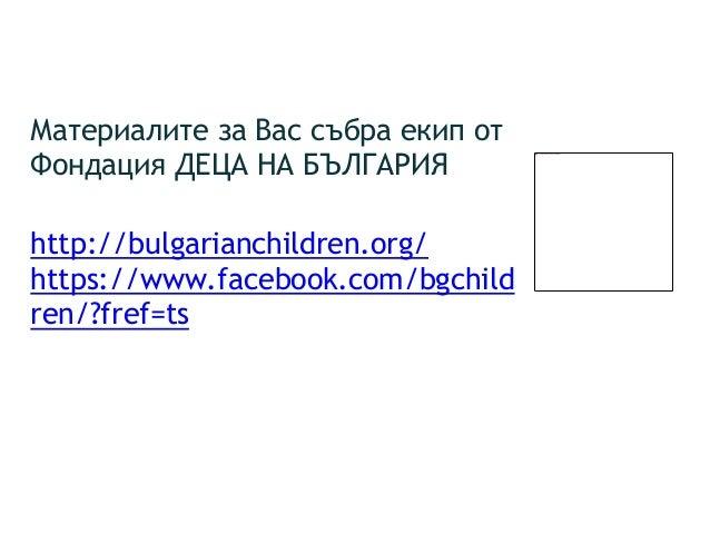 Материалите за Вас събра екип от Фондация ДЕЦА НА БЪЛГАРИЯ http://bulgarianchildren.org/ https://www.facebook.com/bgchild ...