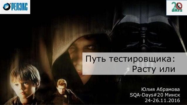 Юлия Абрамова SQA-Days#20 Минск 24-26.11.2016 Путь тестировщика: Расту или деградирую?