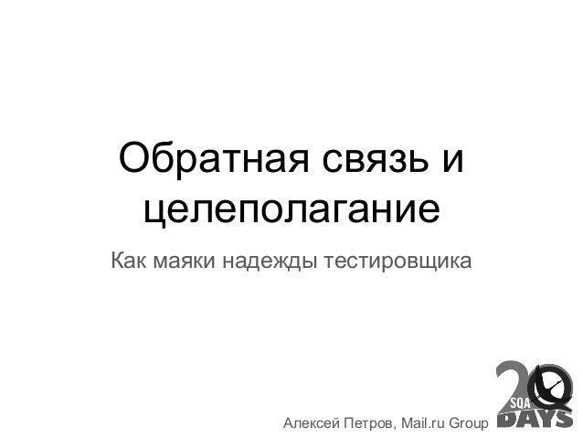Обратная связь и целеполагание Как маяки надежды тестировщика Алексей Петров, Mail.ru Group