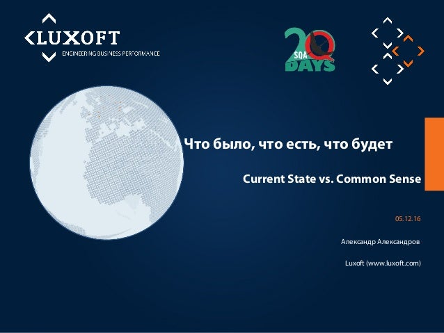 Что было, что есть, что будет Luxoft (www.luxoft.com) 05.12.16 Александр Александров Current State vs. Common Sense