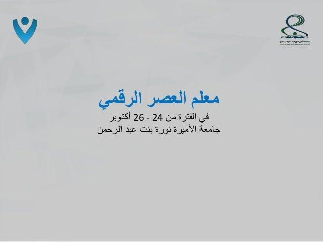 الرقمي العصر معلم فيمن الفترة26 - 24أكتوبر الرحمن عبد بنت نورة األميرة جامعة