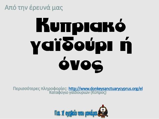 Από την έρευνά μας Περισσότερες πληροφορίες: http://www.donkeysanctuarycyprus.org/el Καταφύγιο γαϊδουριών (Κύπρος)