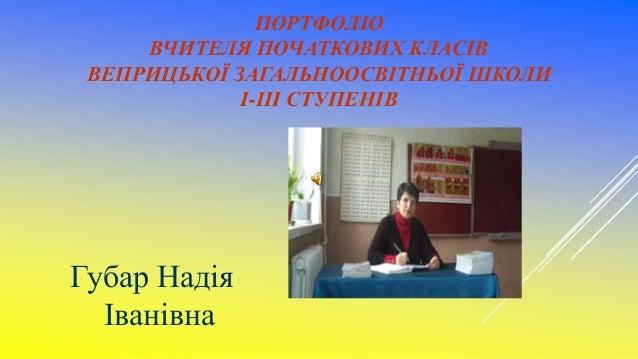 ПОРТФОЛІО ВЧИТЕЛЯ ПОЧАТКОВИХ КЛАСІВ ВЕПРИЦЬКОЇ ЗАГАЛЬНООСВІТНЬОЇ ШКОЛИ І-ІІІ СТУПЕНІВ Губар Надія Іванівна