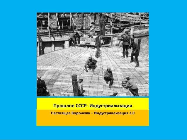 Прошлое СССР- Индустриализация Настоящее Воронежа – Индустриализация 2.0