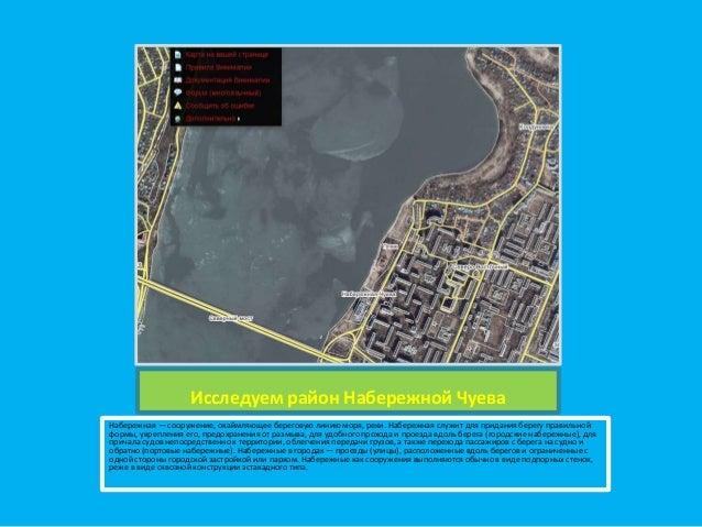 Исследуем район Набережной Чуева Набережная — сооружение, окаймляющее береговую линию моря, реки. Набережная служит для пр...