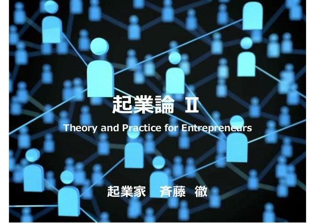 起業論 Ⅱ Theory and Practice for Entrepreneurs 起業家⻫藤 徹