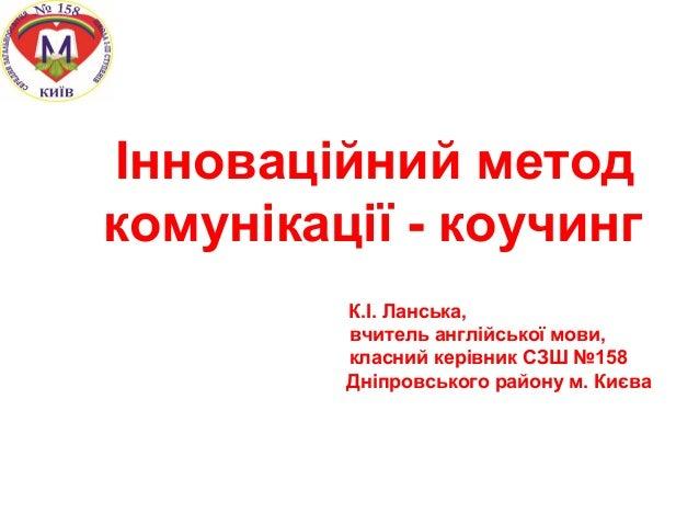 Інноваційний метод комунікації - коучинг К.І. Ланська, вчитель англійської мови, класний керівник СЗШ №158 Дніпровського р...