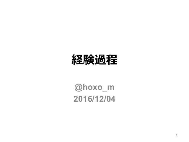 経験過程 @hoxo_m 2016/12/04 1