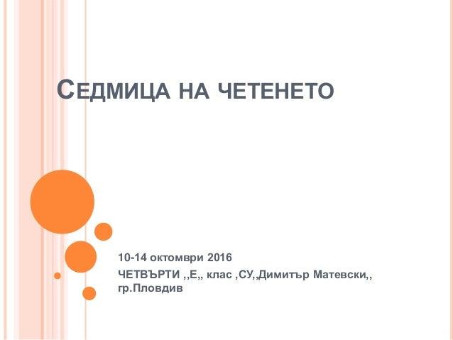 СЕДМИЦА НА ЧЕТЕНЕТО 10-14 октомври 2016 ЧЕТВЪРТИ ,,Е,, клас ,СУ,,Димитър Матевски,, гр.Пловдив
