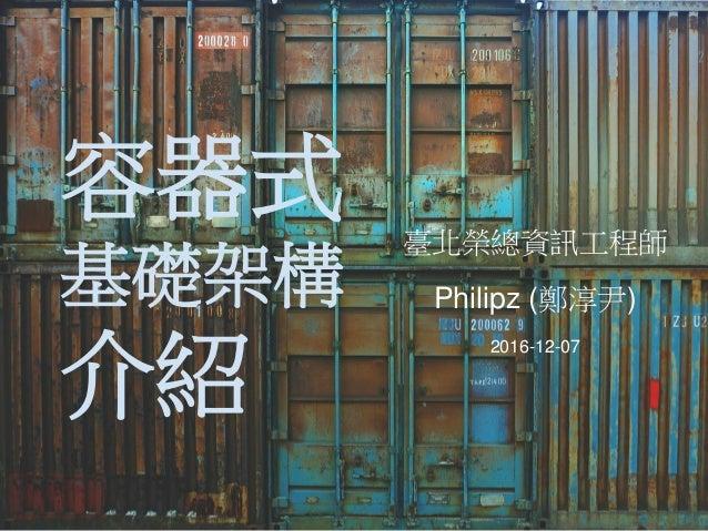 容器式 基礎架構 介紹 臺北榮總資訊工程師 Philipz (鄭淳尹) 2016-12-07