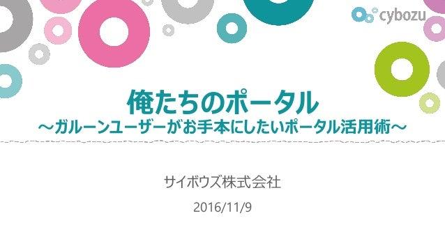 俺たちのポータル ~ガルーンユーザーがお手本にしたいポータル活用術~ サイボウズ株式会社 2016/11/9