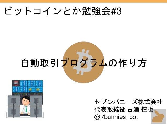 ビットコインとか勉強会#3 自動取引プログラムの作り方 セブンバニーズ株式会社 代表取締役 古酒 慎也 @7bunnies_bot