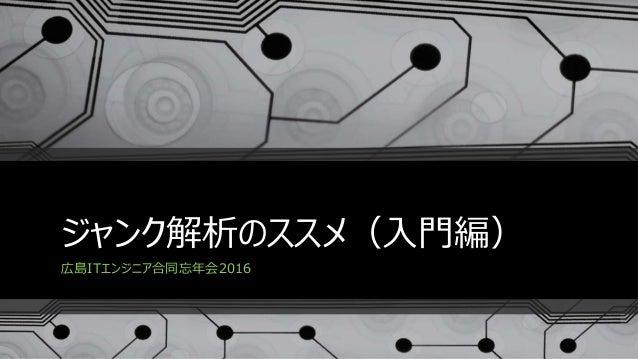 ジャンク解析のススメ(入門編) 広島ITエンジニア合同忘年会2016