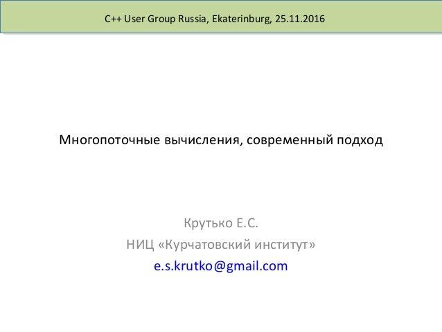 C++ User Group Russia, Ekaterinburg, 25.11.2016 Многопоточные вычисления, современный подход Крутько Е.С. НИЦ «Курчатовски...