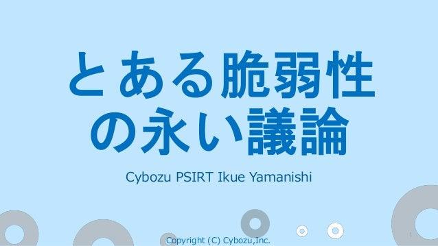 Cybozu PSIRT Ikue Yamanishi Copyright (C) Cybozu,Inc. 1 とある脆弱性 の永い議論