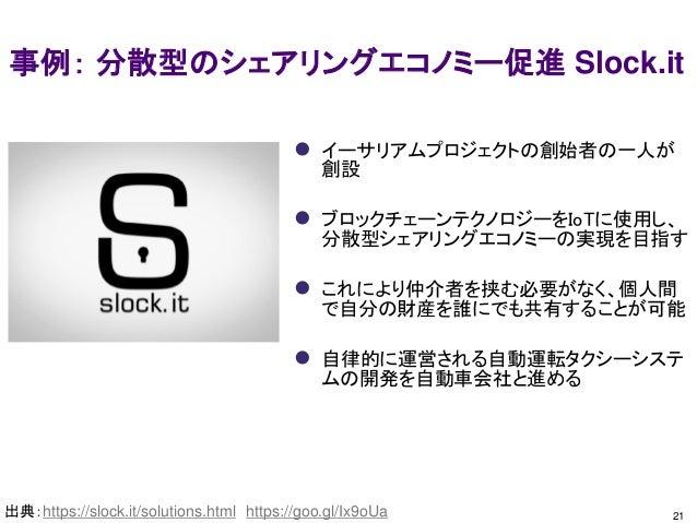 21 事例: 分散型のシェアリングエコノミー促進 Slock.it 出典:https://slock.it/solutions.html https://goo.gl/Ix9oUa  イーサリアムプロジェクトの創始者の一人が 創設  ブロッ...