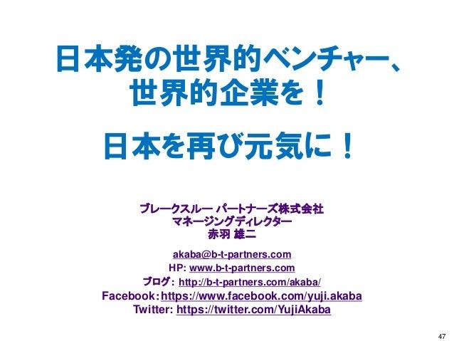 日本発の世界的ベンチャー、 世界的企業を! 日本を再び元気に! ブレークスルー パートナーズ株式会社 マネージングディレクター 赤羽 雄二 akaba@b-t-partners.com HP: www.b-t-partners.com ブログ:...