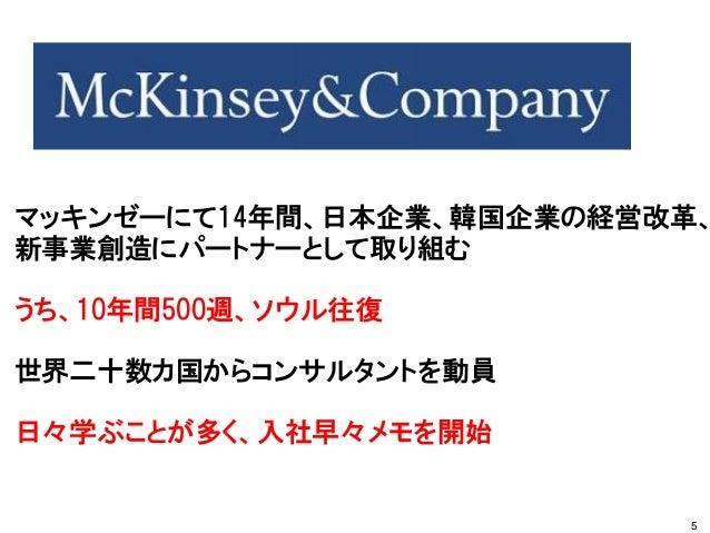 マッキンゼーにて14年間、日本企業、韓国企業の経営改革、 新事業創造にパートナーとして取り組む うち、10年間500週、ソウル往復 世界二十数カ国からコンサルタントを動員 日々学ぶことが多く、入社早々メモを開始 5