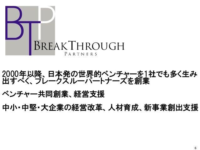 2000年以降、日本発の世界的ベンチャーを1社でも多く生み 出すべく、ブレークスルーパートナーズを創業 ベンチャー共同創業、経営支援 中小・中堅・大企業の経営改革、人材育成、新事業創出支援 6