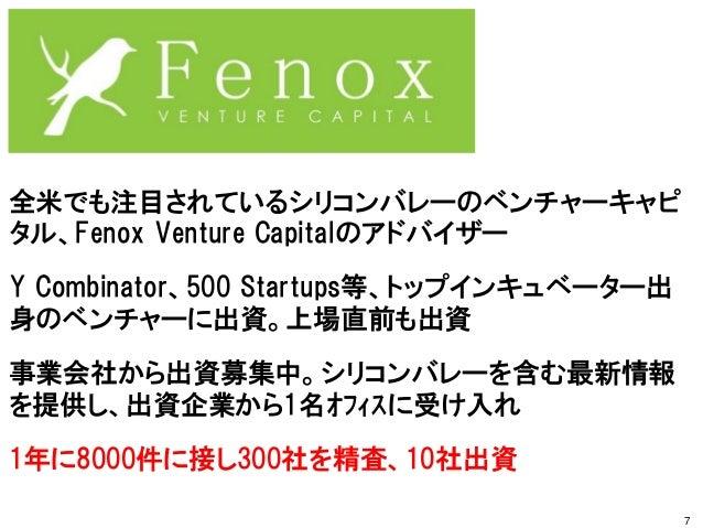 全米でも注目されているシリコンバレーのベンチャーキャピ タル、Fenox Venture Capitalのアドバイザー Y Combinator、500 Startups等、トップインキュベーター出 身のベンチャーに出資。上場直前も出資 事業会...