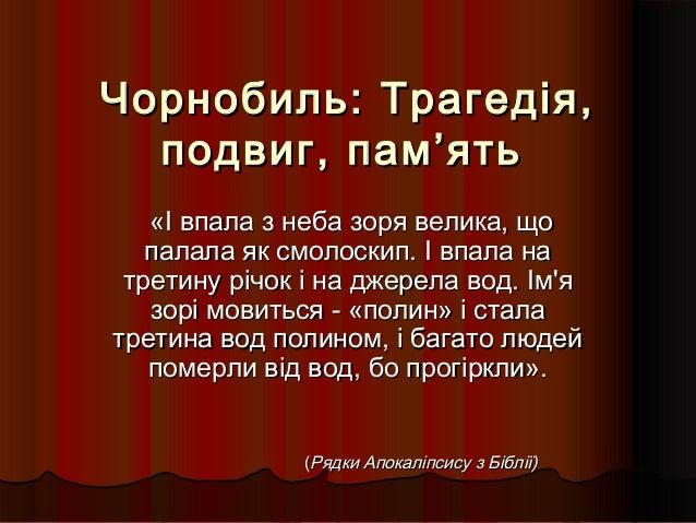 Чорнобиль: Трагедія,Чорнобиль: Трагедія, подвиг, пам'ятьподвиг, пам'ять «І впала з неба зоря велика, що«І впала з неба зор...