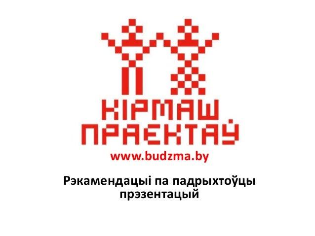 www.budzma.by Рэкамендацыі па падрыхтоўцы прэзентацый