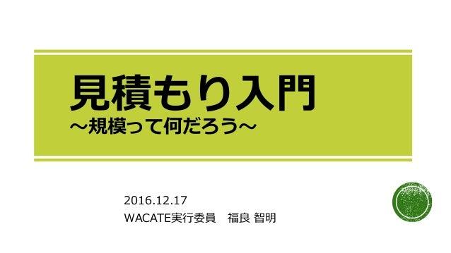 見積もり入門 ~規模って何だろう~ 2016.12.17 WACATE実行委員 福良 智明