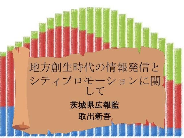 地方創生時代の情報発信と シティプロモーションに関 して 茨城県広報監 取出新吾