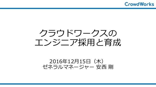クラウドワークスの エンジニア採用と育成 2016年12月15日(木) ゼネラルマネージャー 安西 剛
