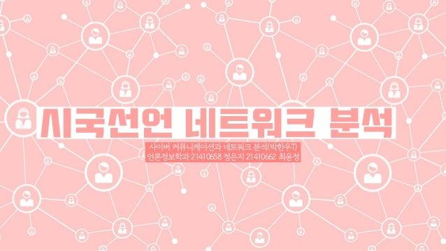 시국선언 네트워크 분석사이버 커뮤니케이션과 네트워크 분석(박한우T) 언론정보학과 21410658 정은지 21410662 최윤정
