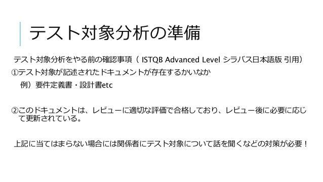 テスト対象分析の準備 テスト対象分析をやる前の確認事項( ISTQB Advanced Level シラバス日本語版 引用) ①テスト対象が記述されたドキュメントが存在するかいなか 例)要件定義書・設計書etc ②このドキュメントは、レビューに...
