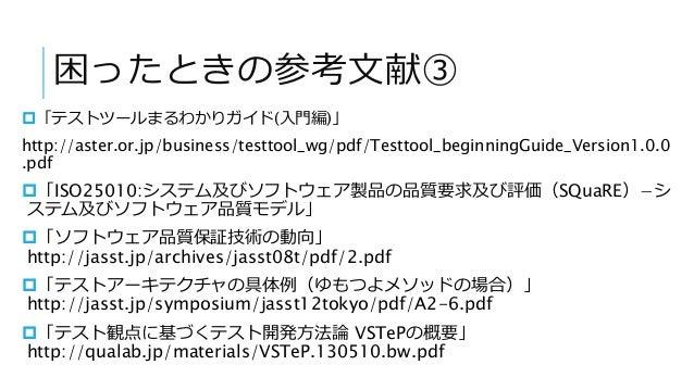 困ったときの参考文献③ 「テストツールまるわかりガイド(入門編)」 http://aster.or.jp/business/testtool_wg/pdf/Testtool_beginningGuide_Version1.0.0 .pdf ...