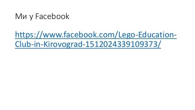 Ми у Facebook https://www.facebook.com/Lego-Education- Club-in-Kirovograd-1512024339109373/