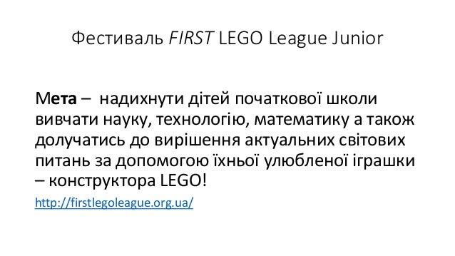 Фестиваль FIRST LEGO League Junior Мета – надихнути дітей початкової школи вивчати науку, технологію, математику а також д...