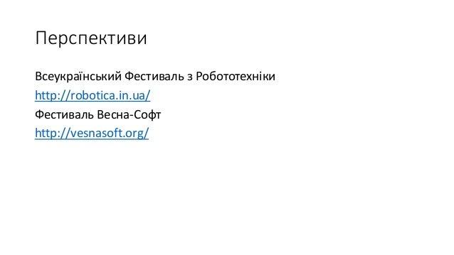 Перспективи Всеукраїнський Фестиваль з Робототехніки http://robotica.in.ua/ Фестиваль Весна-Софт http://vesnasoft.org/