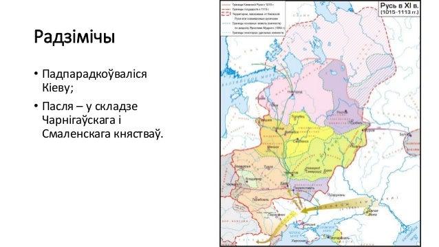 Радзімічы • Падпарадкоўваліся Кіеву; • Пасля – у складзе Чарнігаўскага і Смаленскага княстваў.