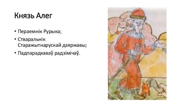 Князь Алег • Пераемнік Рурыка; • Стваральнік Старажытнарускай дзяржавы; • Падпарадкаваў радзімічаў.