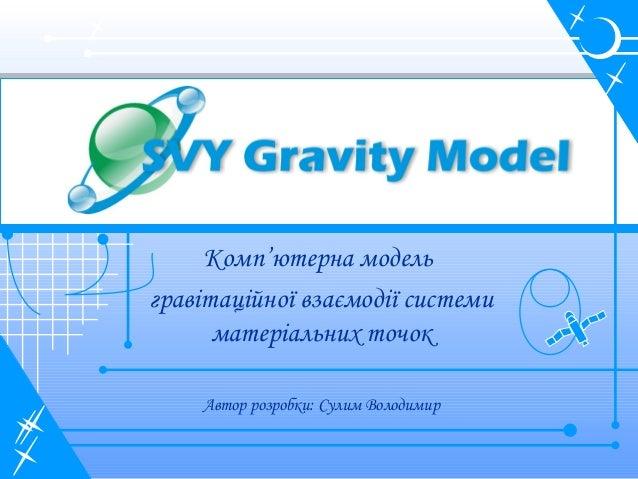 Комп'ютерна модель гравітаційної взаємодії системи матеріальних точок Автор розробки: Сулим Володимир