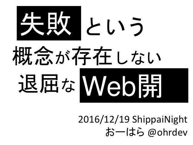 という 概念が存在しない 退屈な 失敗 Web開 発2016/12/19 ShippaiNight おーはら @ohrdev