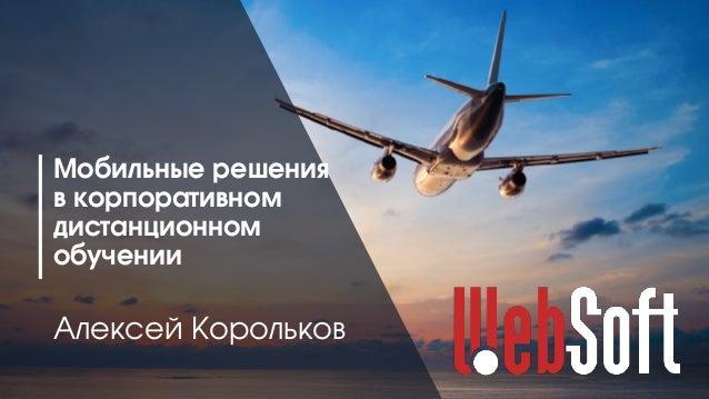 1 Мобильные решения в корпоративном дистанционном обучении Алексей Корольков