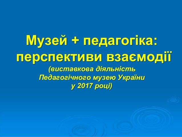 Музей + педагогіка: перспективи взаємодії (виставкова діяльність Педагогічного музею України у 2017 році)
