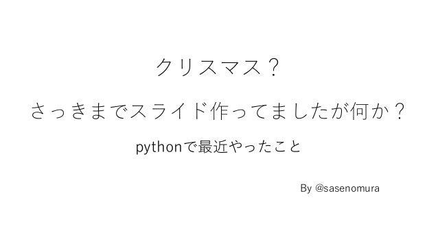 クリスマス? さっきまでスライド作ってましたが何か? pythonで最近やったこと By @sasenomura