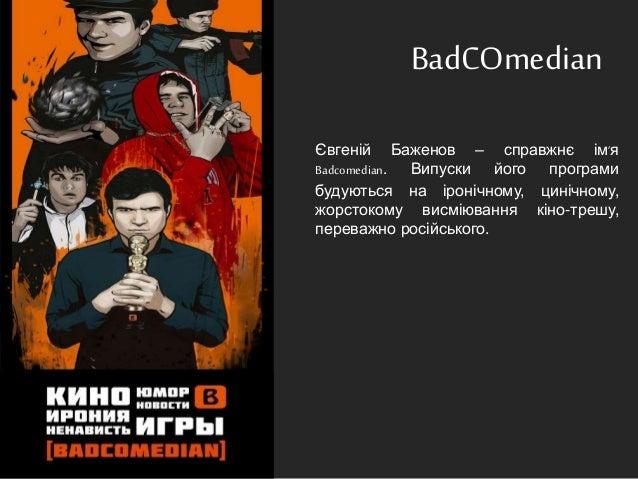 BadCOmedian Євгеній Баженов – справжнє ім'я Badcomedian. Випуски його програми будуються на іронічному, цинічному, жорсток...