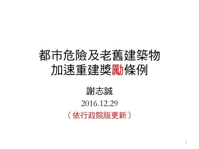 都市危險及老舊建築物 加速重建獎勵條例 謝志誠 2016.12.29 (依行政院版更新) 1