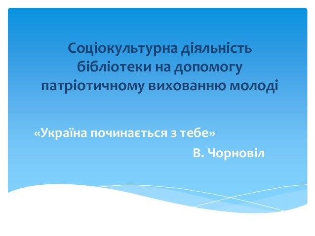 Соціокультурна діяльність бібліотеки на допомогу патріотичному вихованню молоді «Україна починається з тебе» В. Чорновіл