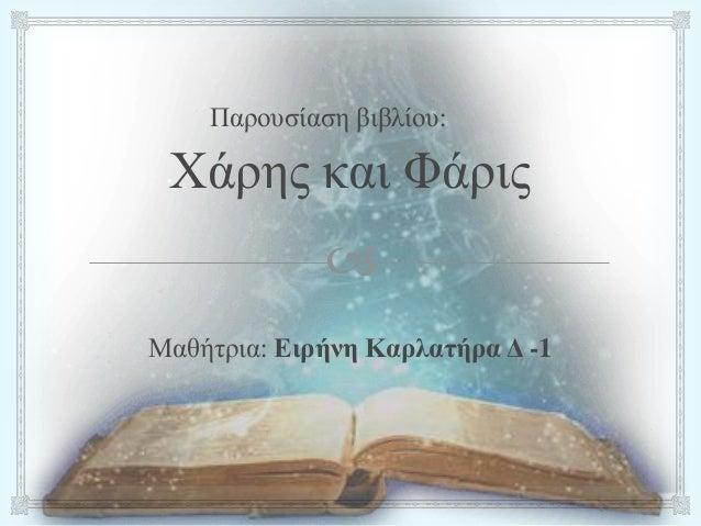  Παρουσίαση βιβλίου: Χάρης και Φάρις Μαθήτρια: Ειρήνη Καρλατήρα Δ -1